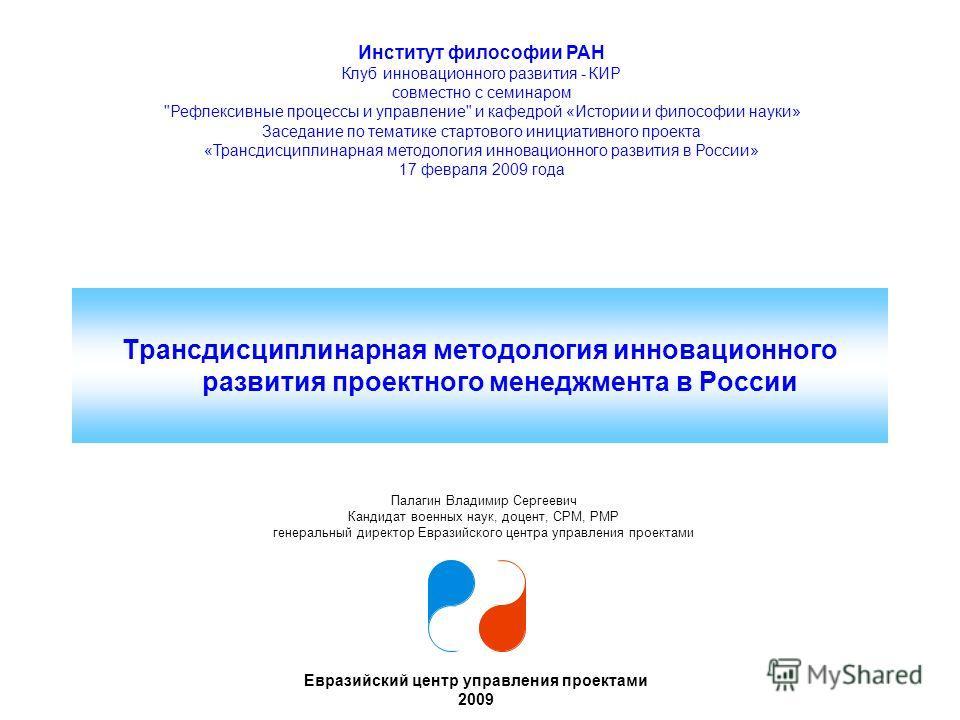 Трансдисциплинарная методология инновационного развития в России Евразийский центр управления проектами 1 Трансдисциплинарная методология инновационного развития проектного менеджмента в России Евразийский центр управления проектами 2009 Институт фил