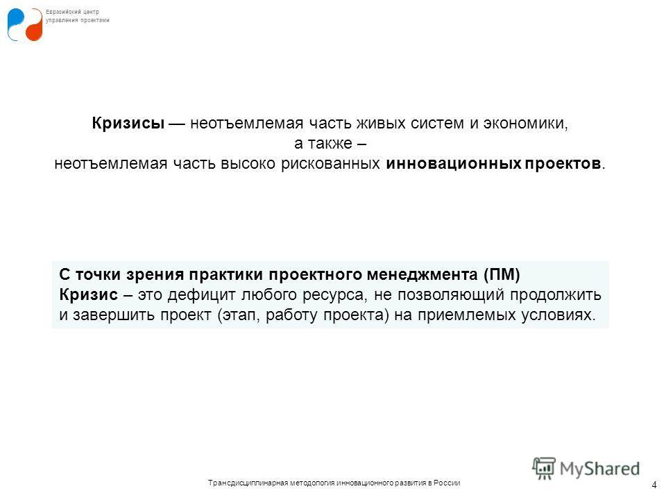 Трансдисциплинарная методология инновационного развития в России Евразийский центр управления проектами 4 С точки зрения практики проектного менеджмента (ПМ) Кризис – это дефицит любого ресурса, не позволяющий продолжить и завершить проект (этап, раб
