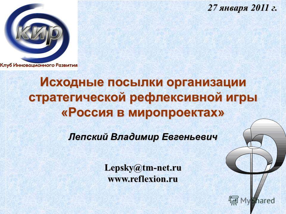 27 января 2011 г. Исходные посылки организации стратегической рефлексивной игры «Россия в миропроектах» Лепский Владимир Евгеньевич Lepsky@tm-net.ruwww.reflexion.ru
