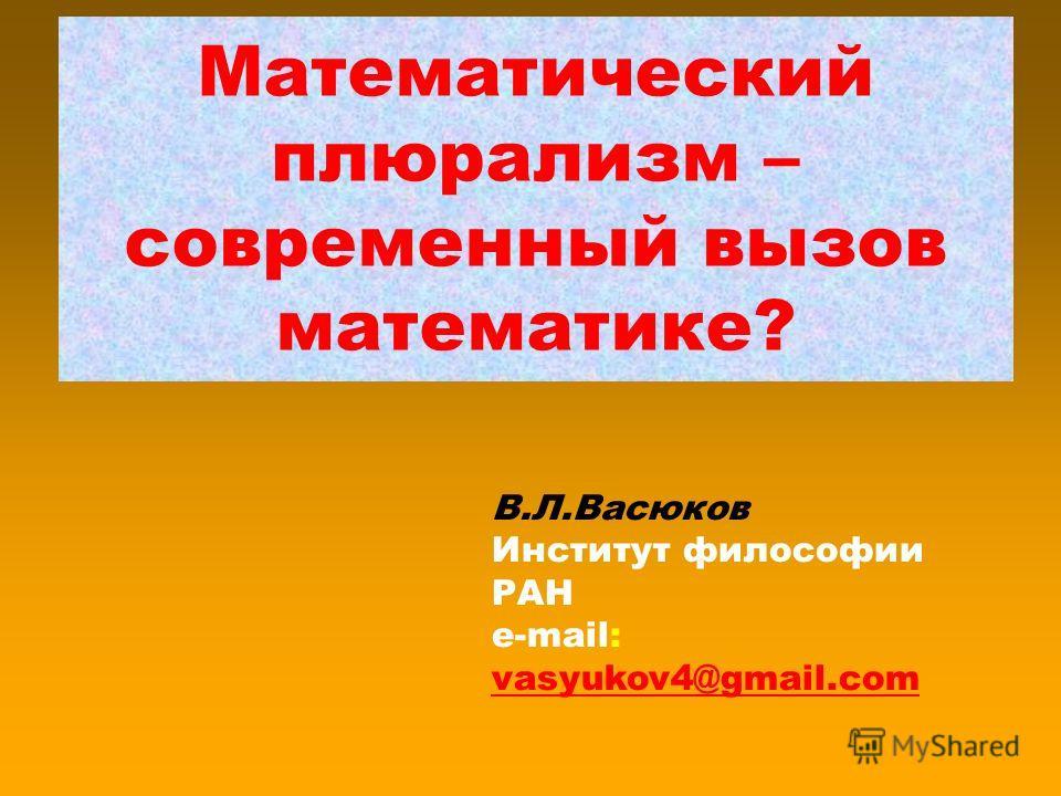 Математический плюрализм – современный вызов математике? В.Л.Васюков Институт философии РАН e-mail: vasyukov4@gmail.com vasyukov4@gmail.com