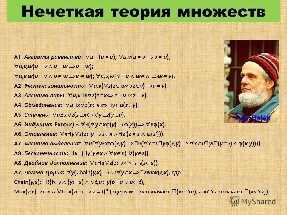 Нечеткая теория множеств A1. Аксиомы равенства: u (u = u); u.v(u = v v = u), u,v,w(u = v v = w u = w); u,v.w(u = v u w v w); u,v,w(u = v w u w v). A2. Экстенсиональность: u,v( z(z w z v) u = v). A3. Аксиома пары: u,v x z(z x z = u z = v). A4. Объедин