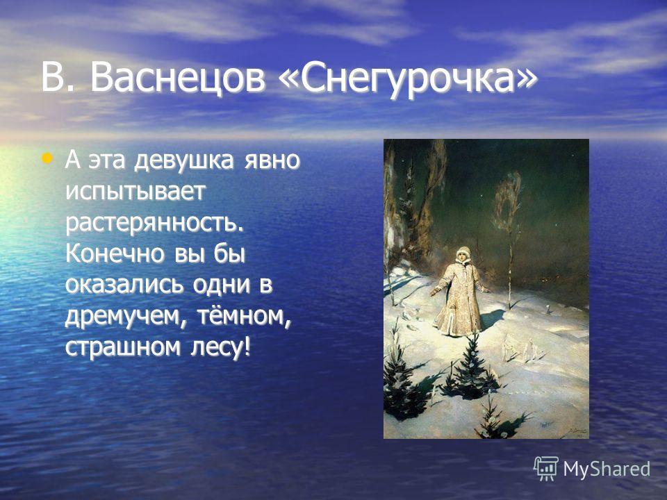 В. Васнецов «Снегурочка» А эта девушка явно испытывает растерянность. Конечно вы бы оказались одни в дремучем, тёмном, страшном лесу!