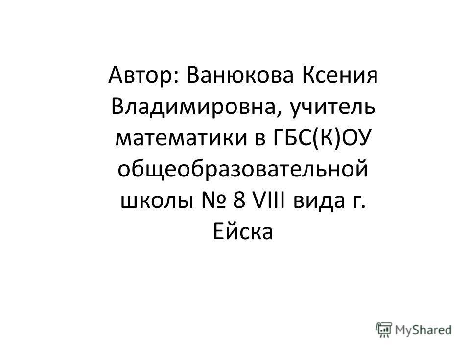Автор: Ванюкова Ксения Владимировна, учитель математики в ГБС(К)ОУ общеобразовательной школы 8 VIII вида г. Ейска
