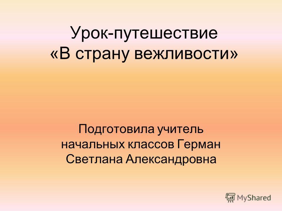 Урок-путешествие «В страну вежливости» Подготовила учитель начальных классов Герман Светлана Александровна