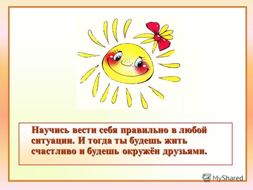 Научись вести себя правильно в любой ситуации. И тогда ты будешь жить счастливо и будешь окружён друзьями.