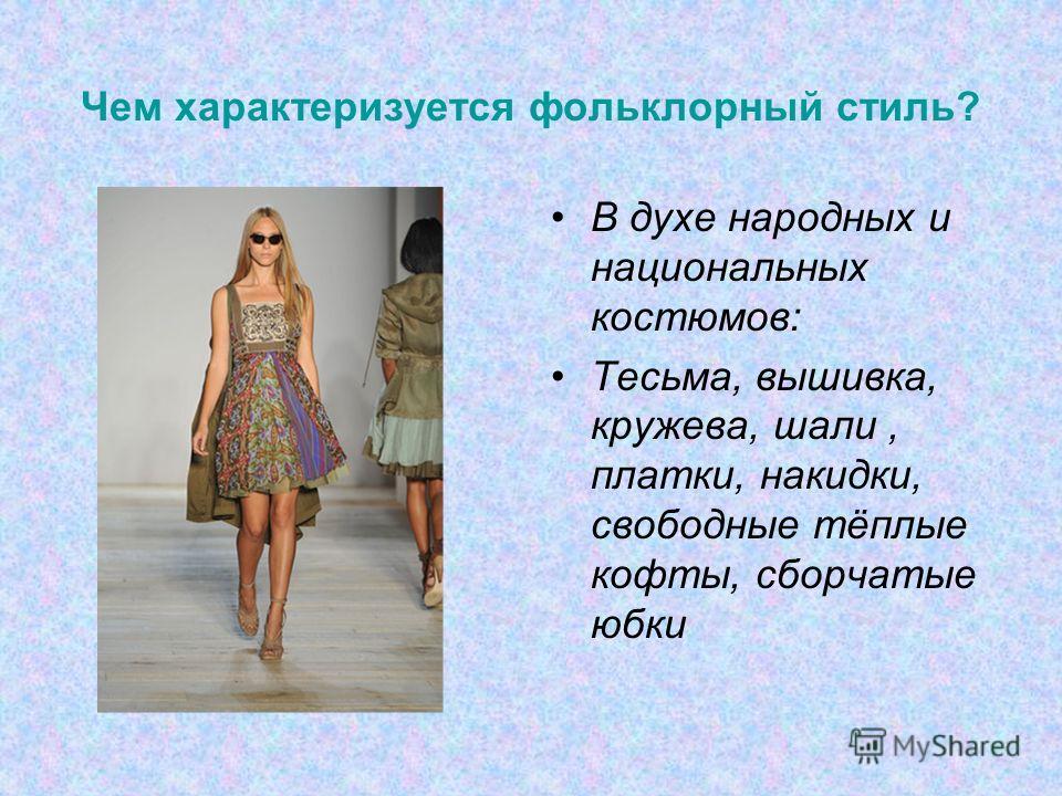 Чем характеризуется фольклорный стиль? В духе народных и национальных костюмов: Тесьма, вышивка, кружева, шали, платки, накидки, свободные тёплые кофты, сборчатые юбки
