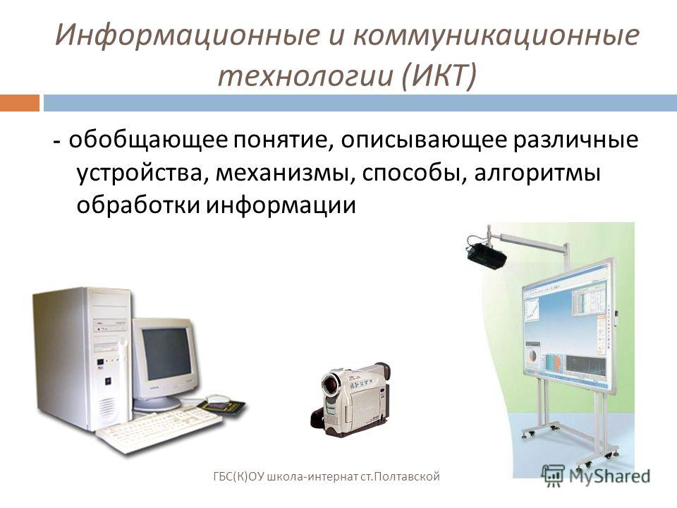 Информационные и коммуникационные технологии ( ИКТ ) - обобщающее понятие, описывающее различные устройства, механизмы, способы, алгоритмы обработки информации ГБС ( К ) ОУ школа - интернат ст. Полтавской