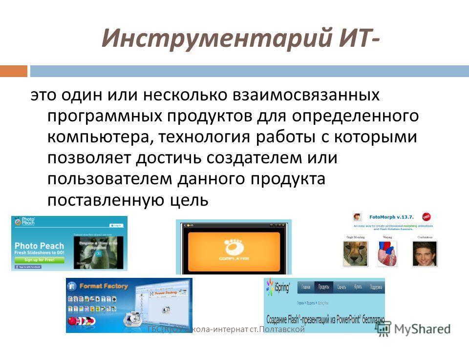 Инструментарий ИТ - это один или несколько взаимосвязанных программных продуктов для определенного компьютера, технология работы с которыми позволяет достичь создателем или пользователем данного продукта поставленную цель ГБС ( К ) ОУ школа - интерна