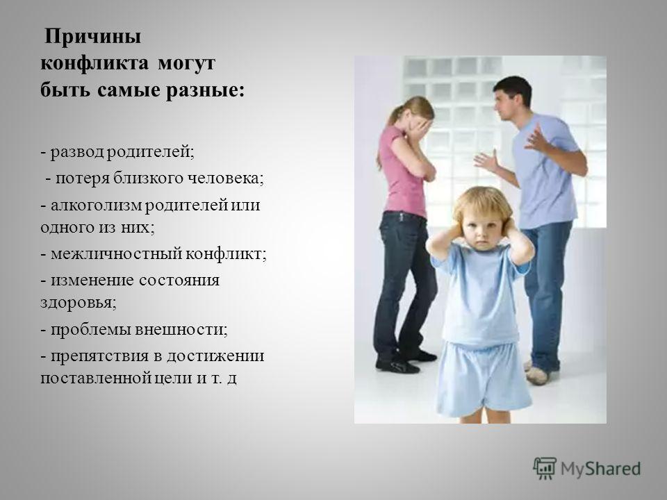 Причины конфликта могут быть самые разные: - развод родителей; - потеря близкого человека; - алкоголизм родителей или одного из них; - межличностный конфликт; - изменение состояния здоровья; - проблемы внешности; - препятствия в достижении поставленн