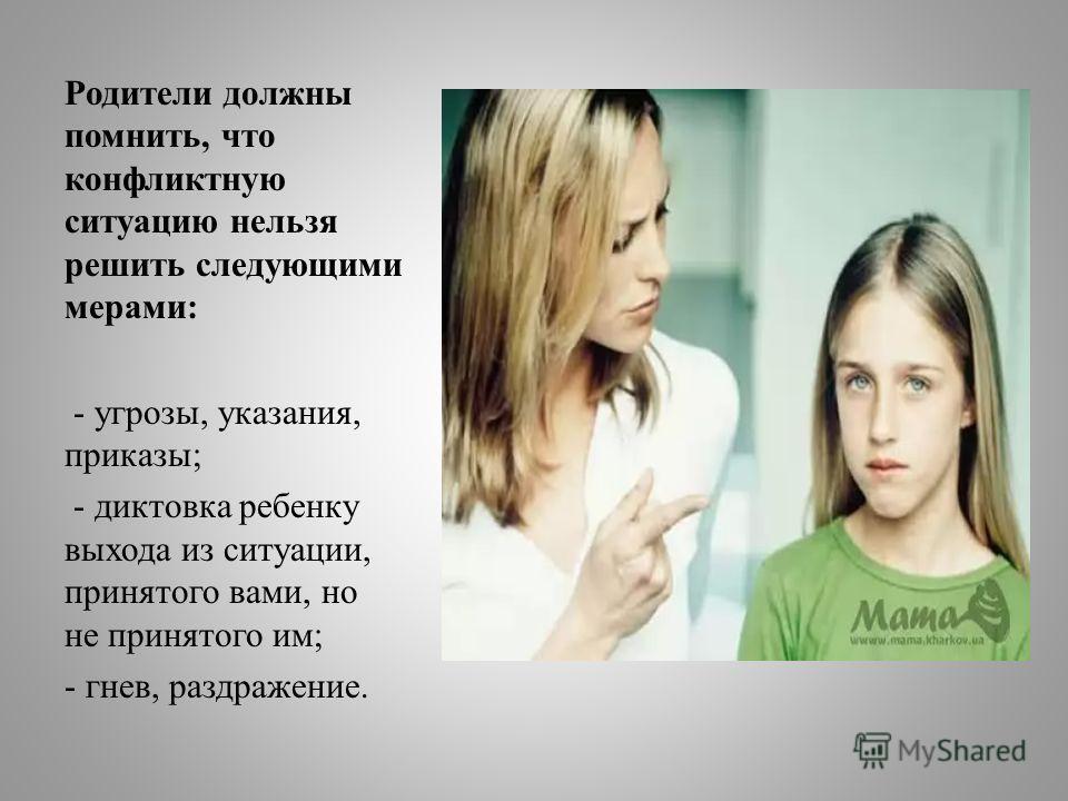 Родители должны помнить, что конфликтную ситуацию нельзя решить следующими мерами: - угрозы, указания, приказы; - диктовка ребенку выхода из ситуации, принятого вами, но не принятого им; - гнев, раздражение.