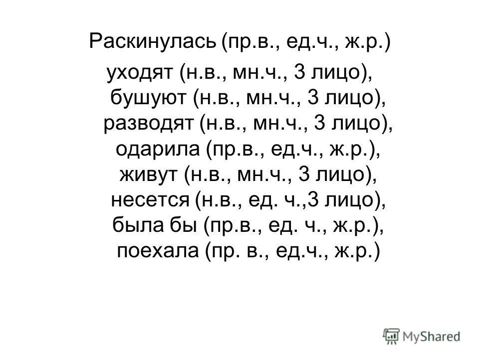 Раскинулась (пр.в., ед.ч., ж.р.) уходят (н.в., мн.ч., 3 лицо), бушуют (н.в., мн.ч., 3 лицо), разводят (н.в., мн.ч., 3 лицо), одарила (пр.в., ед.ч., ж.р.), живут (н.в., мн.ч., 3 лицо), несется (н.в., ед. ч.,3 лицо), была бы (пр.в., ед. ч., ж.р.), поех