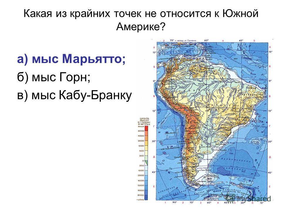 Какая из крайних точек не относится к Южной Америке? а) мыс Марьятто; б) мыс Горн; в) мыс Кабу-Бранку