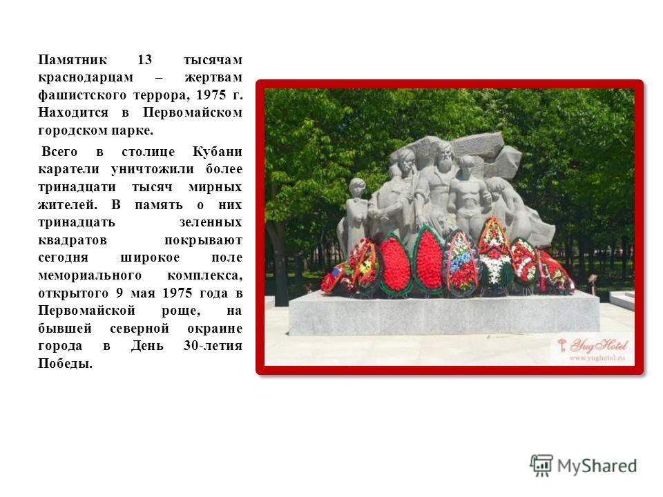 Памятник 13 тысячам краснодарцам – жертвам фашистского террора, 1975 г. Находится в Первомайском городском парке. Всего в столице Кубани каратели уничтожили более тринадцати тысяч мирных жителей. В память о них тринадцать зеленных квадратов покрывают