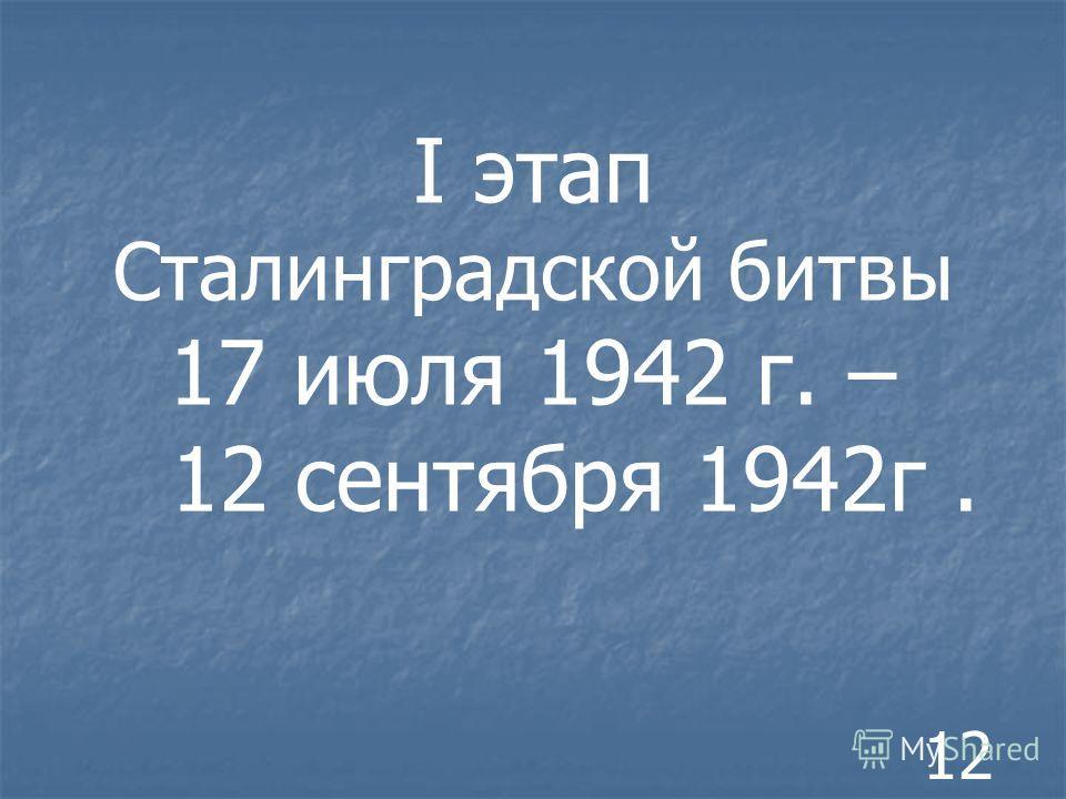 I этап Сталинградской битвы 17 июля 1942 г. – 12 сентября 1942г. 12