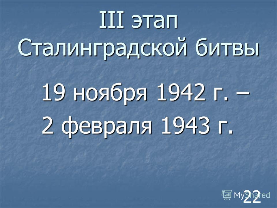 III этап Сталинградской битвы 19 ноября 1942 г. – 19 ноября 1942 г. – 2 февраля 1943 г. 22