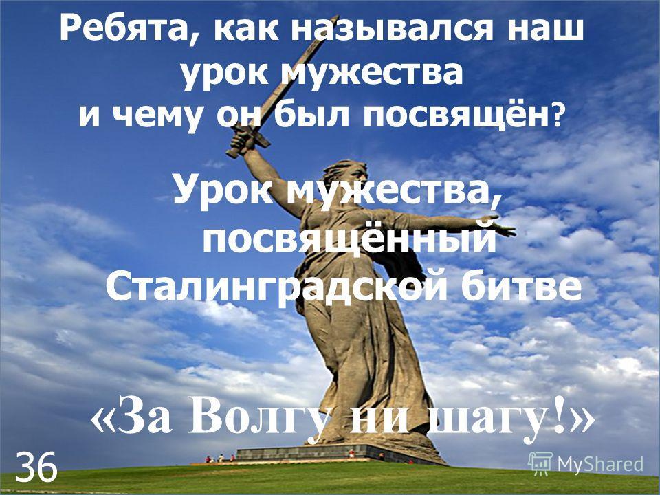 Ребята, как назывался наш урок мужества и чему он был посвящён ? Урок мужества, посвящённый Сталинградской битве «За Волгу ни шагу!» 36