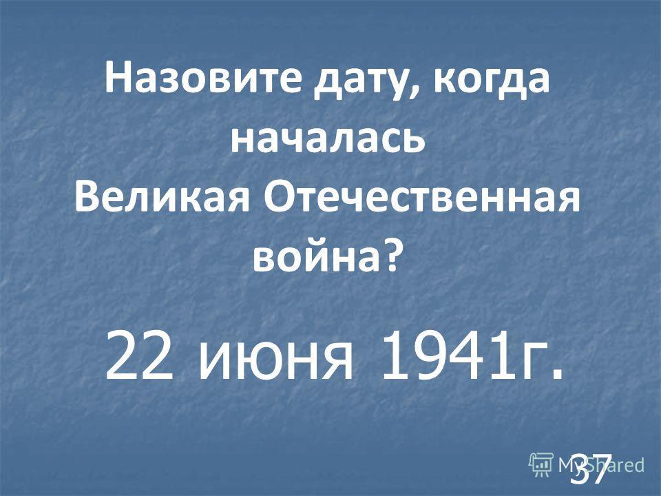 Назовите дату, когда началась Великая Отечественная война? 22 июня 1941г. 37