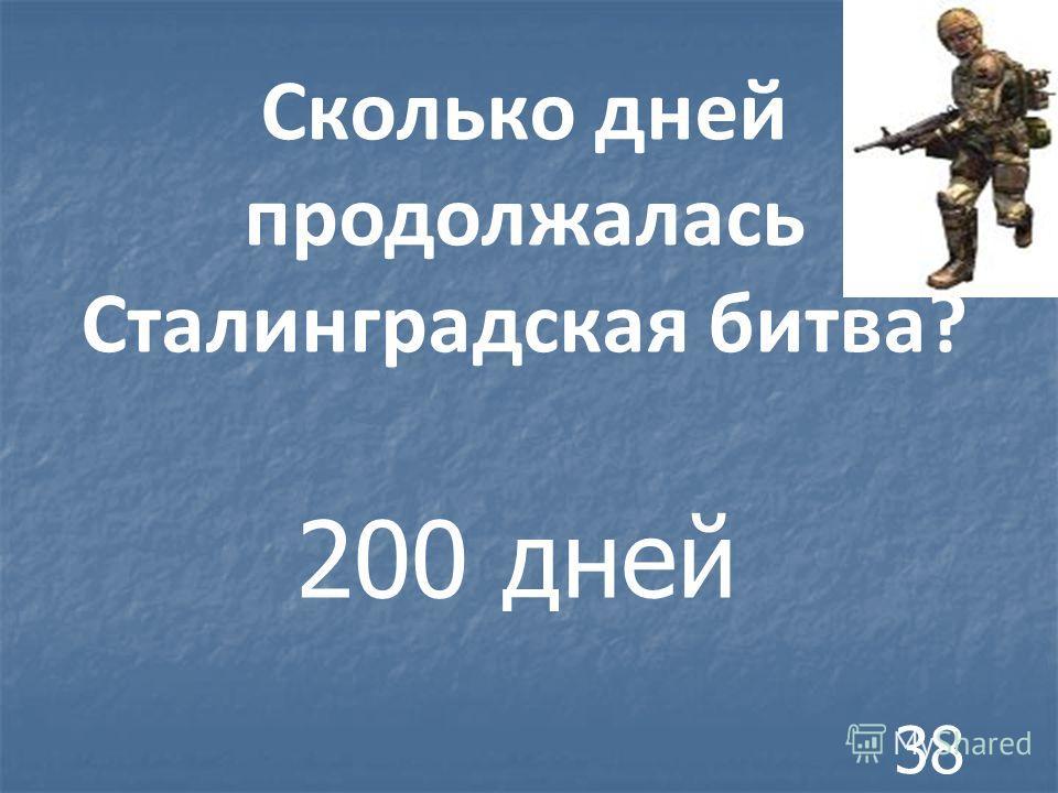 Сколько дней продолжалась Сталинградская битва? 200 дней 38