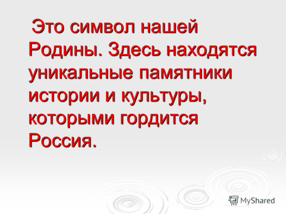 Это символ нашей Родины. Здесь находятся уникальные памятники истории и культуры, которыми гордится Россия. Это символ нашей Родины. Здесь находятся уникальные памятники истории и культуры, которыми гордится Россия.