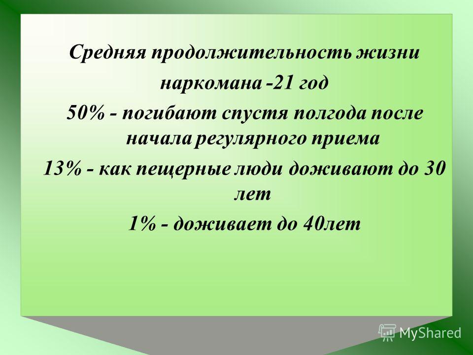 Средняя продолжительность жизни наркомана -21 год 50% - погибают спустя полгода после начала регулярного приема 13% - как пещерные люди доживают до 30 лет 1% - доживает до 40лет