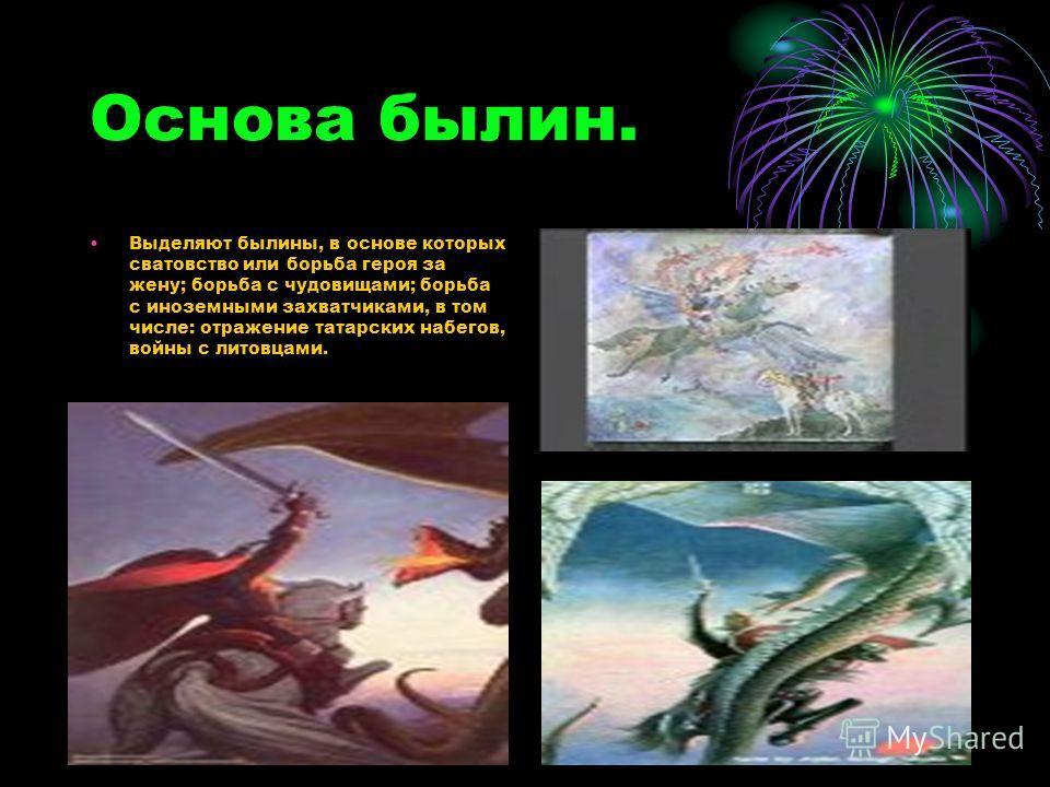 Основа былин. Выделяют былины, в основе которых сватовство или борьба героя за жену; борьба с чудовищами; борьба с иноземными захватчиками, в том числе: отражение татарских набегов, войны с литовцами.