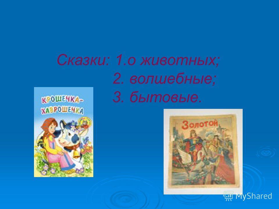 Сказки: 1.о животных; 2. волшебные; 3. бытовые.