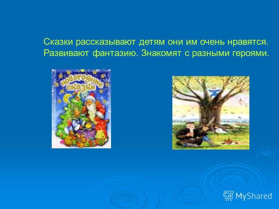 Сказки рассказывают детям они им очень нравятся. Развивают фантазию. Знакомят с разными героями.