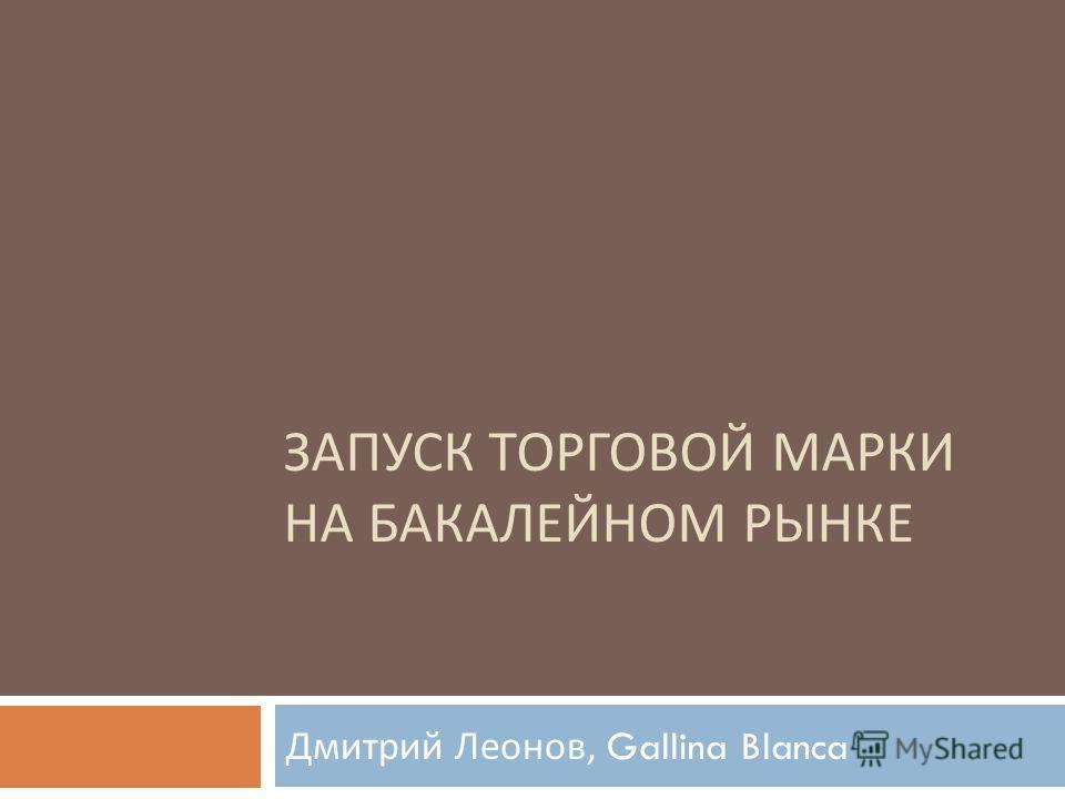 ЗАПУСК ТОРГОВОЙ МАРКИ НА БАКАЛЕЙНОМ РЫНКЕ Дмитрий Леонов, Gallina Blanca