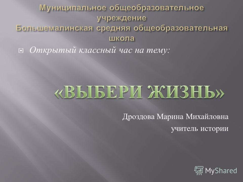 Открытый классный час на тему : Дроздова Марина Михайловна учитель истории