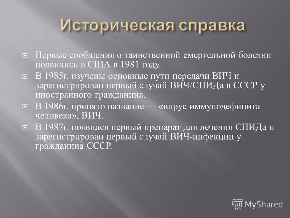 Первые сообщения о таинственной смертельной болезни появились в США в 1981 году. В 1985 г. изучены основные пути передачи ВИЧ и зарегистрирован первый случай ВИЧ / СПИДа в СССР у иностранного гражданина. В 1986 г. принято название « вирус иммунодефиц