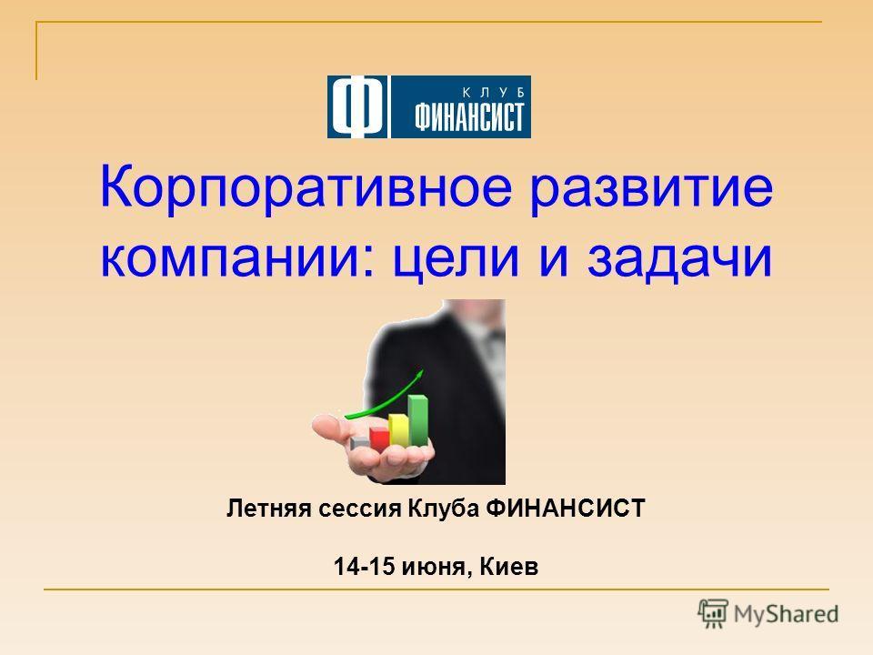 Корпоративное развитие компании: цели и задачи Летняя сессия Клуба ФИНАНСИСТ 14-15 июня, Киев