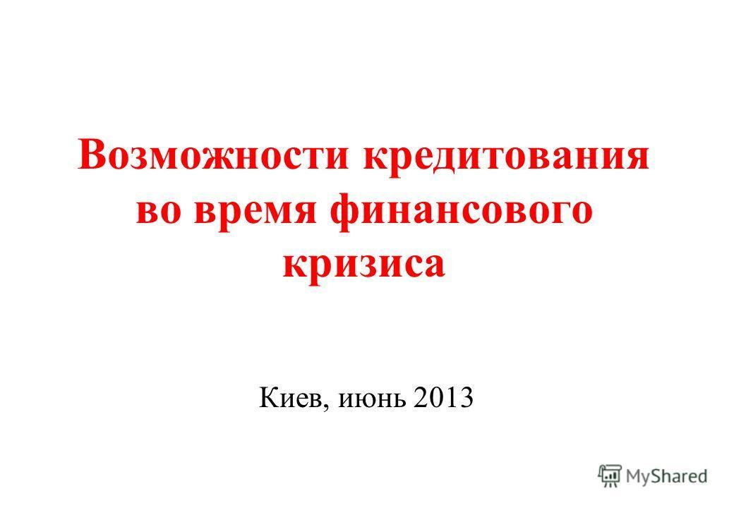 Возможности кредитования во время финансового кризиса Киев, июнь 2013