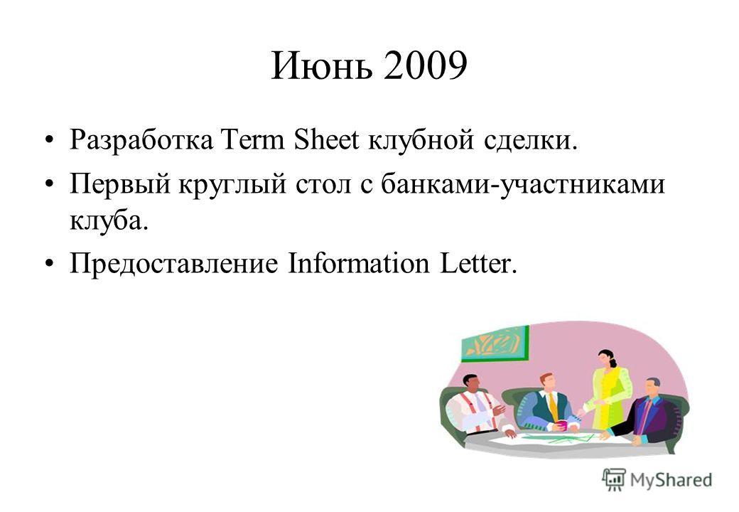 Июнь 2009 Разработка Term Sheet клубной сделки. Первый круглый стол с банками-участниками клуба. Предоставление Information Letter.