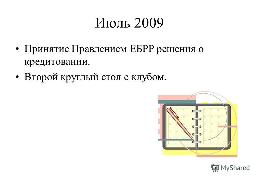 Июль 2009 Принятие Правлением ЕБРР решения о кредитовании. Второй круглый стол с клубом.