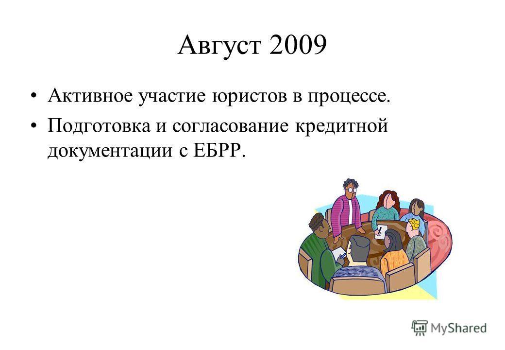 Август 2009 Активное участие юристов в процессе. Подготовка и согласование кредитной документации с ЕБРР.