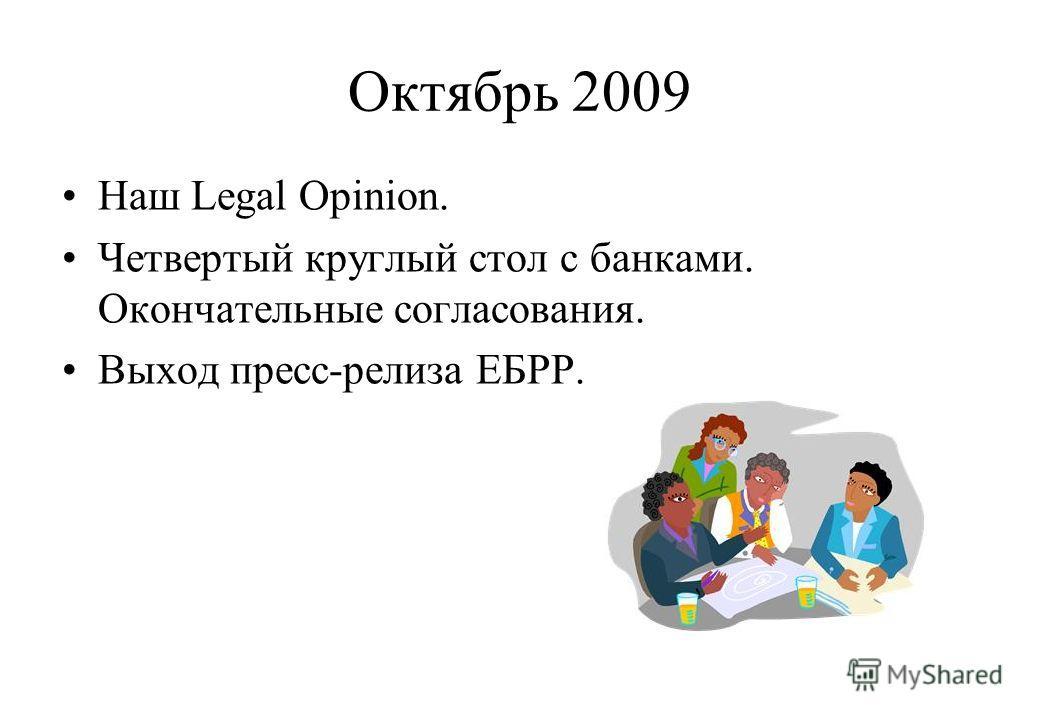 Октябрь 2009 Наш Legal Opinion. Четвертый круглый стол с банками. Окончательные согласования. Выход пресс-релиза ЕБРР.