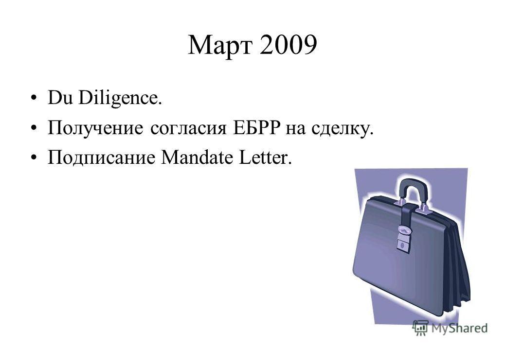Март 2009 Du Diligence. Получение согласия ЕБРР на сделку. Подписание Mandate Letter.