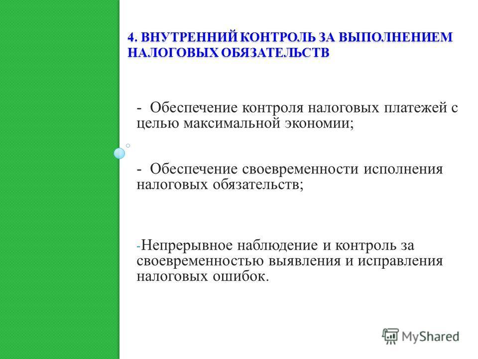 4. ВНУТРЕННИЙ КОНТРОЛЬ ЗА ВЫПОЛНЕНИЕМ НАЛОГОВЫХ ОБЯЗАТЕЛЬСТВ - Обеспечение контроля налоговых платежей с целью максимальной экономии; - Обеспечение своевременности исполнения налоговых обязательств; - Непрерывное наблюдение и контроль за своевременно