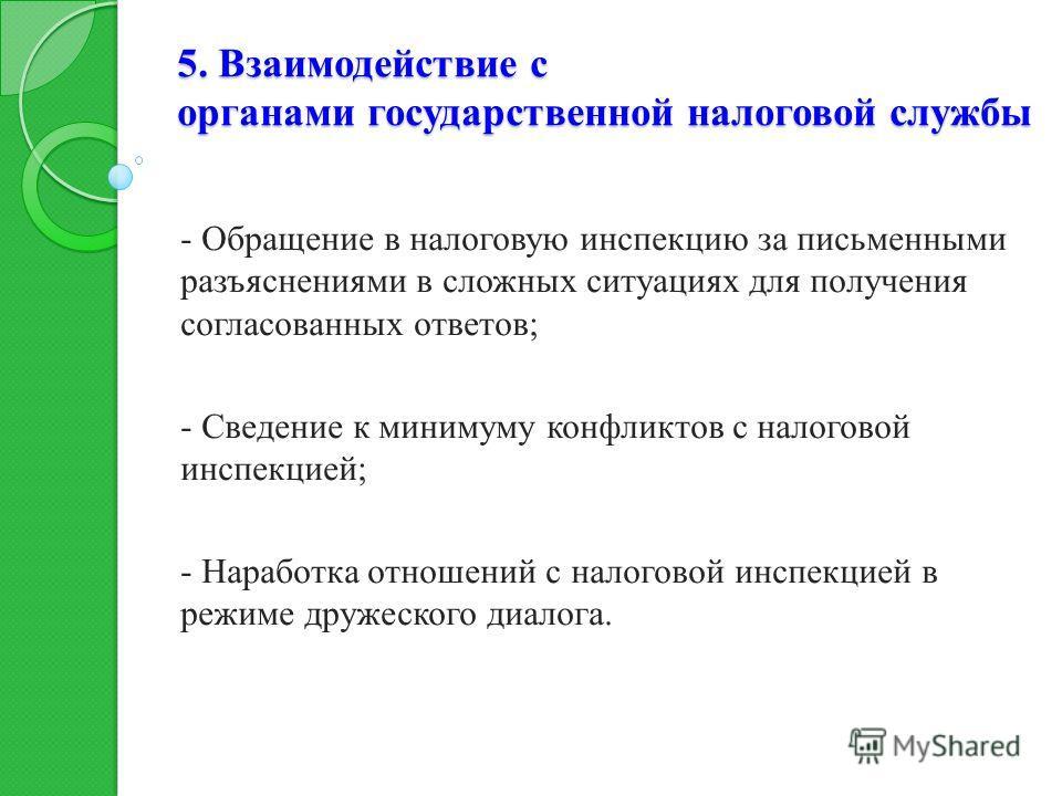 5. Взаимодействие с органами государственной налоговой службы - Обращение в налоговую инспекцию за письменными разъяснениями в сложных ситуациях для получения согласованных ответов; - Сведение к минимуму конфликтов с налоговой инспекцией; - Наработка