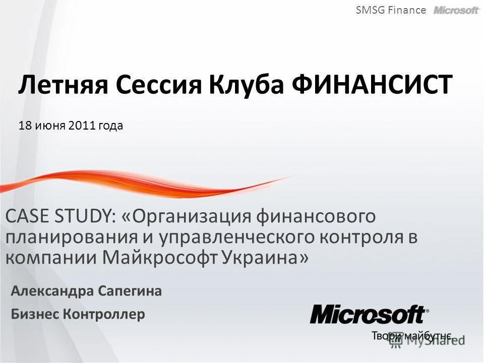 SMSG Finance CASE STUDY: «Организация финансового планирования и управленческого контроля в компании Майкрософт Украина» Александра Сапегина Бизнес Контроллер Летняя Сессия Клуба ФИНАНСИСТ 18 июня 2011 года