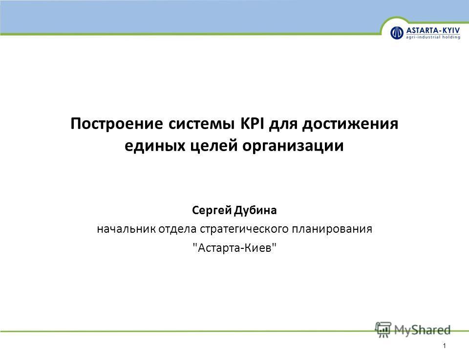 1 Построение системы KPI для достижения единых целей организации Сергей Дубина начальник отдела стратегического планирования Астарта-Киев