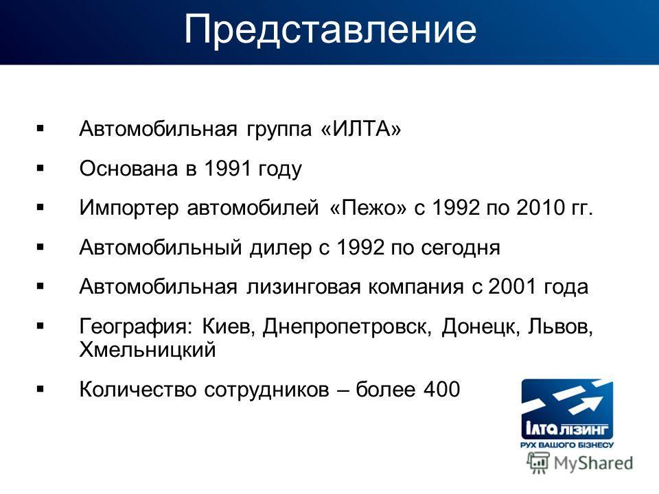 Представление Автомобильная группа «ИЛТА» Основана в 1991 году Импортер автомобилей «Пежо» с 1992 по 2010 гг. Автомобильный дилер с 1992 по сегодня Автомобильная лизинговая компания с 2001 года География: Киев, Днепропетровск, Донецк, Львов, Хмельниц