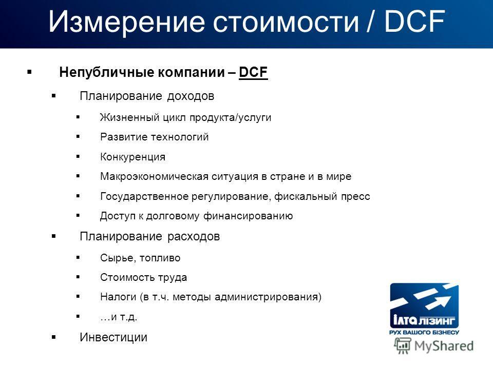 Измерение стоимости / DCF Непубличные компании – DCF Планирование доходов Жизненный цикл продукта/услуги Развитие технологий Конкуренция Макроэкономическая ситуация в стране и в мире Государственное регулирование, фискальный пресс Доступ к долговому