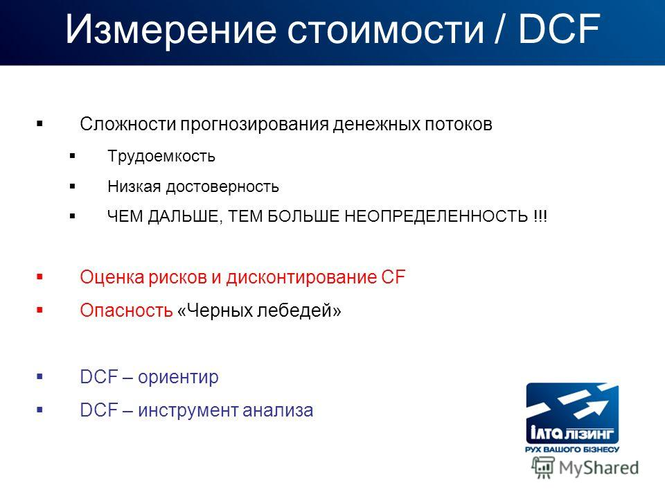 Измерение стоимости / DCF Сложности прогнозирования денежных потоков Трудоемкость Низкая достоверность ЧЕМ ДАЛЬШЕ, ТЕМ БОЛЬШЕ НЕОПРЕДЕЛЕННОСТЬ !!! Оценка рисков и дисконтирование CF Опасность «Черных лебедей» DCF – ориентир DCF – инструмент анализа