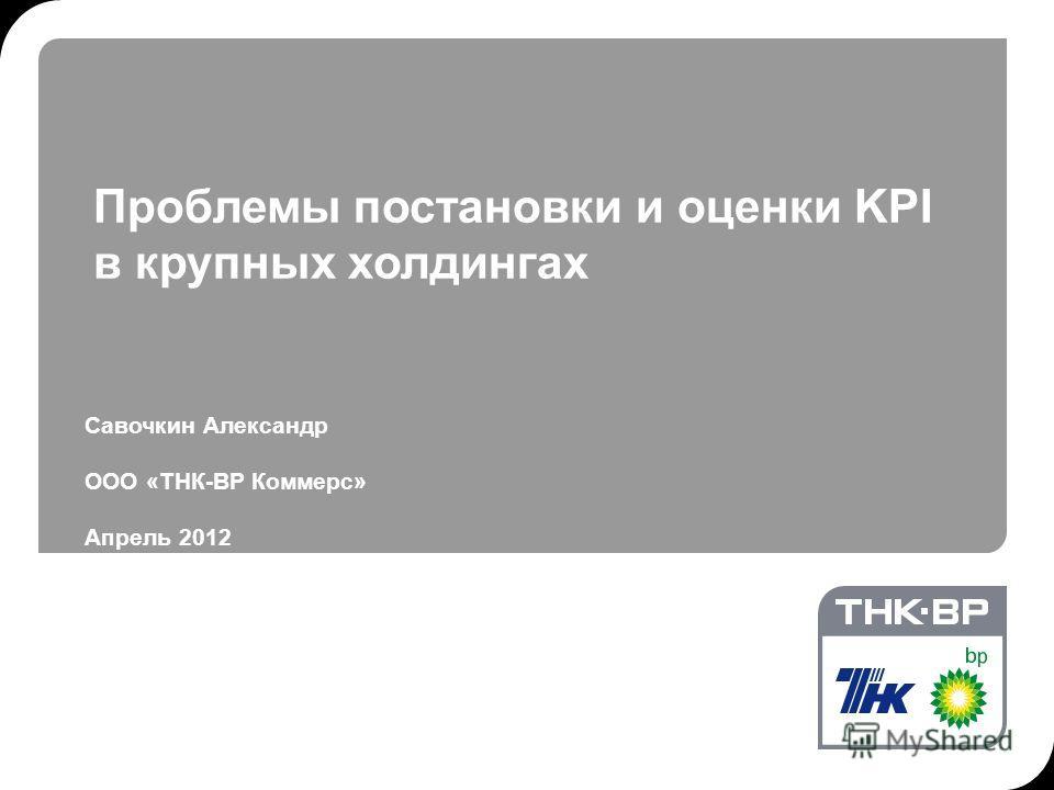 Савочкин Александр ООО «ТНК-ВР Коммерс» Апрель 2012 Проблемы постановки и оценки KPI в крупных холдингах