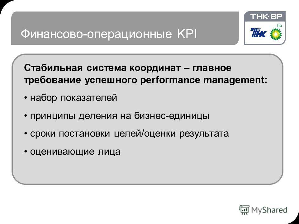Финансово-операционные KPI Стабильная система координат – главное требование успешного performance management: набор показателей принципы деления на бизнес-единицы сроки постановки целей/оценки результата оценивающие лица
