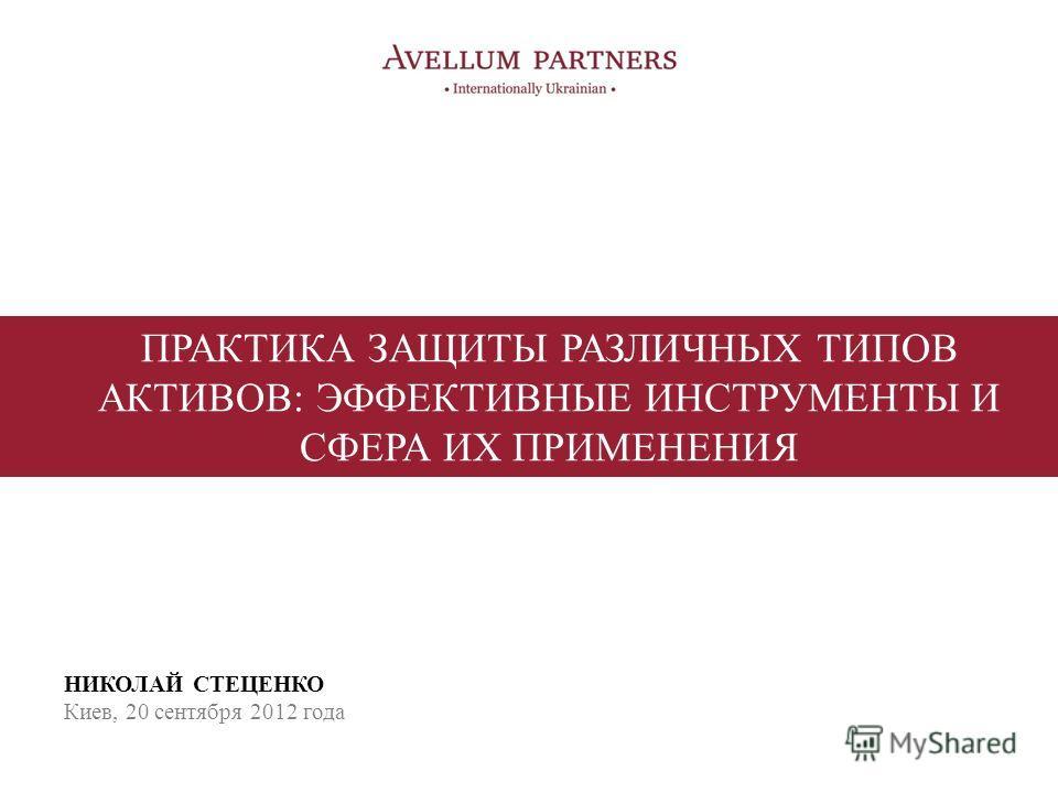 ПРАКТИКА ЗАЩИТЫ РАЗЛИЧНЫХ ТИПОВ АКТИВОВ: ЭФФЕКТИВНЫЕ ИНСТРУМЕНТЫ И СФЕРА ИХ ПРИМЕНЕНИЯ НИКОЛАЙ СТЕЦЕНКО Киев, 20 сентября 2012 года