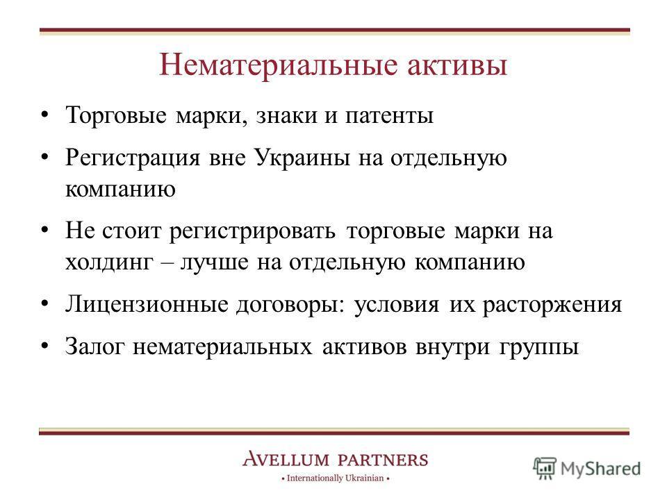 Нематериальные активы Торговые марки, знаки и патенты Регистрация вне Украины на отдельную компанию Не стоит регистрировать торговые марки на холдинг – лучше на отдельную компанию Лицензионные договоры: условия их расторжения Залог нематериальных акт