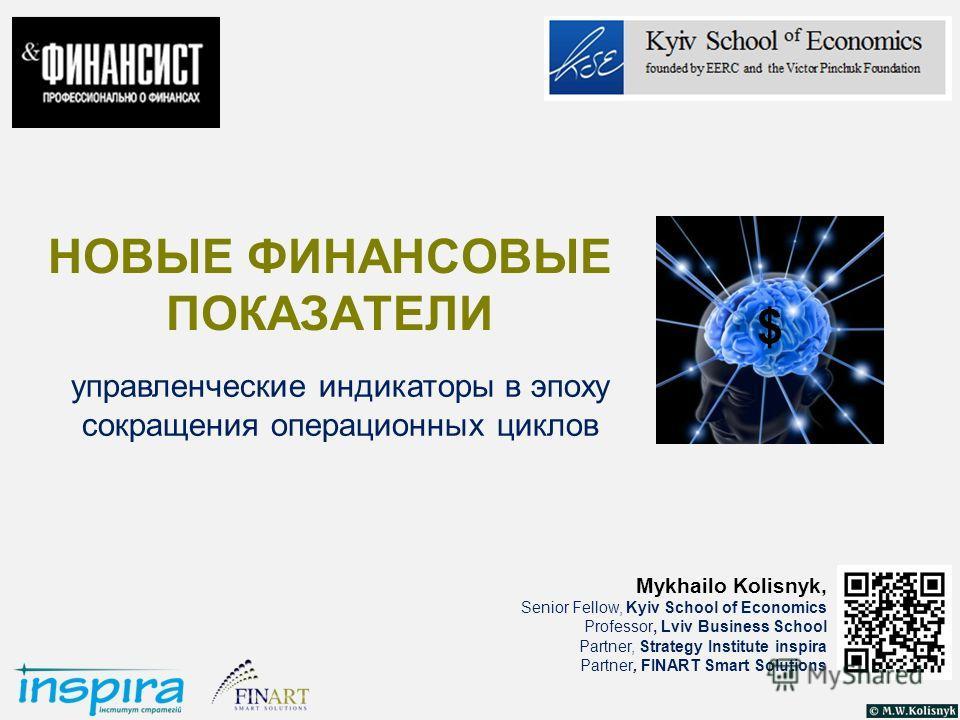 НОВЫЕ ФИНАНСОВЫЕ ПОКАЗАТЕЛИ управленческие индикаторы в эпоху сокращения операционных циклов $ Mykhailo Kolisnyk, Senior Fellow, Kyiv School of Economics Professor, Lviv Business School Partner, Strategy Institute inspira Partner, FINART Smart Soluti