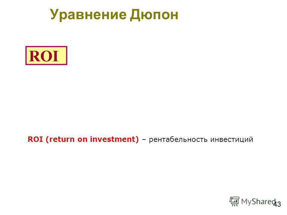 43 ROI ROI (return on investment) – рентабельность инвестиций Уравнение Дюпон Du-Pont Equation